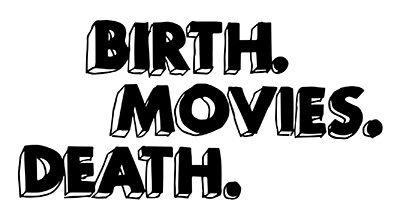 Birth. Movies. Death.
